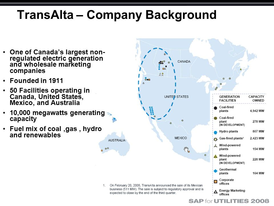 TransAlta – Company Background One of Canada's largest non- regulated electric generation and wholesale marketing companies Founded in 1911 50 Facilities operating in Canada, United States, Mexico, and Australia 10,000 megawatts generating capacity Fuel mix of coal,gas, hydro and renewables