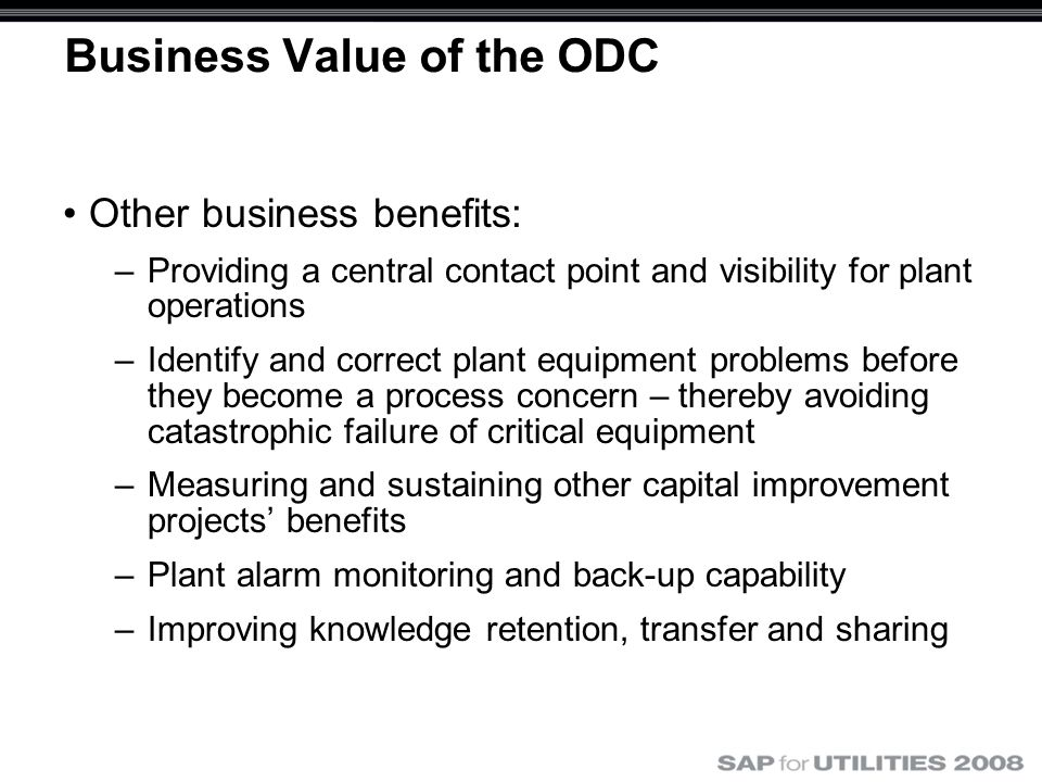Business Value of the ODC Other business benefits: –Providing a central contact point and visibility for plant operations –Identify and correct plant equipment problems before they become a process concern – thereby avoiding catastrophic failure of critical equipment –Measuring and sustaining other capital improvement projects' benefits –Plant alarm monitoring and back-up capability –Improving knowledge retention, transfer and sharing