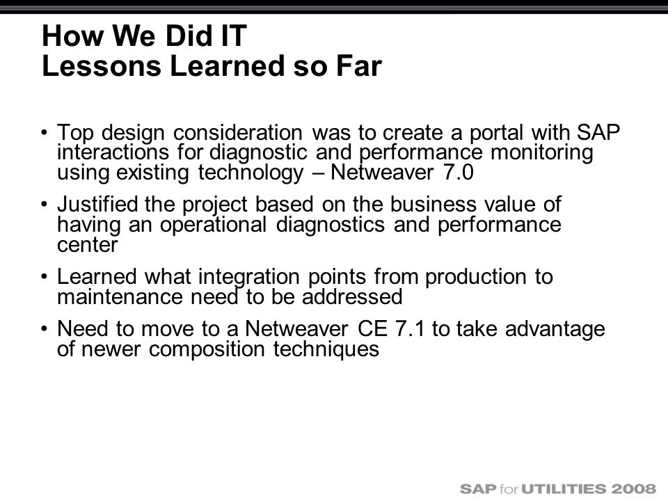How We Did IT Lessons Learned so Far Top design consideration was to create a portal with SAP interactions for diagnostic and performance monitoring using existing technology – Netweaver 7.0 Justified the project based on the business value of having an operational diagnostics and performance center Learned what integration points from production to maintenance need to be addressed Need to move to a Netweaver CE 7.1 to take advantage of newer composition techniques