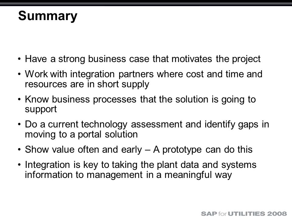 Summary Have a strong business case that motivates the project Work with integration partners where cost and time and resources are in short supply Know business processes that the solution is going to support Do a current technology assessment and identify gaps in moving to a portal solution Show value often and early – A prototype can do this Integration is key to taking the plant data and systems information to management in a meaningful way