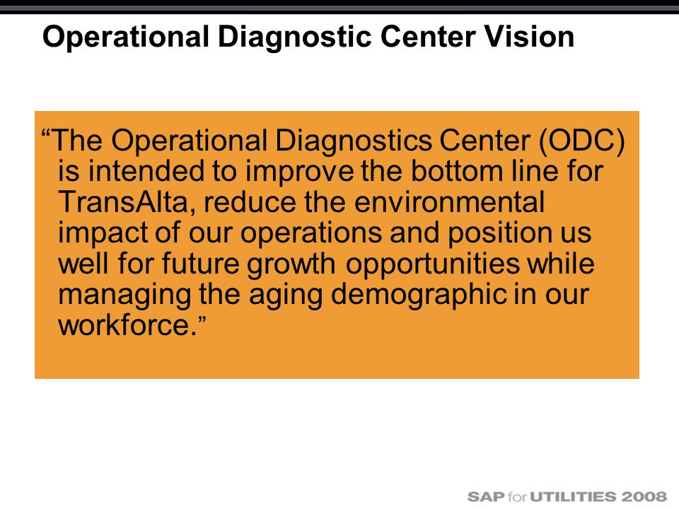 Operational Diagnostic Center Vision The Operational Diagnostics Center (ODC) is intended to improve the bottom line for TransAlta, reduce the environmental impact of our operations and position us well for future growth opportunities while managing the aging demographic in our workforce.
