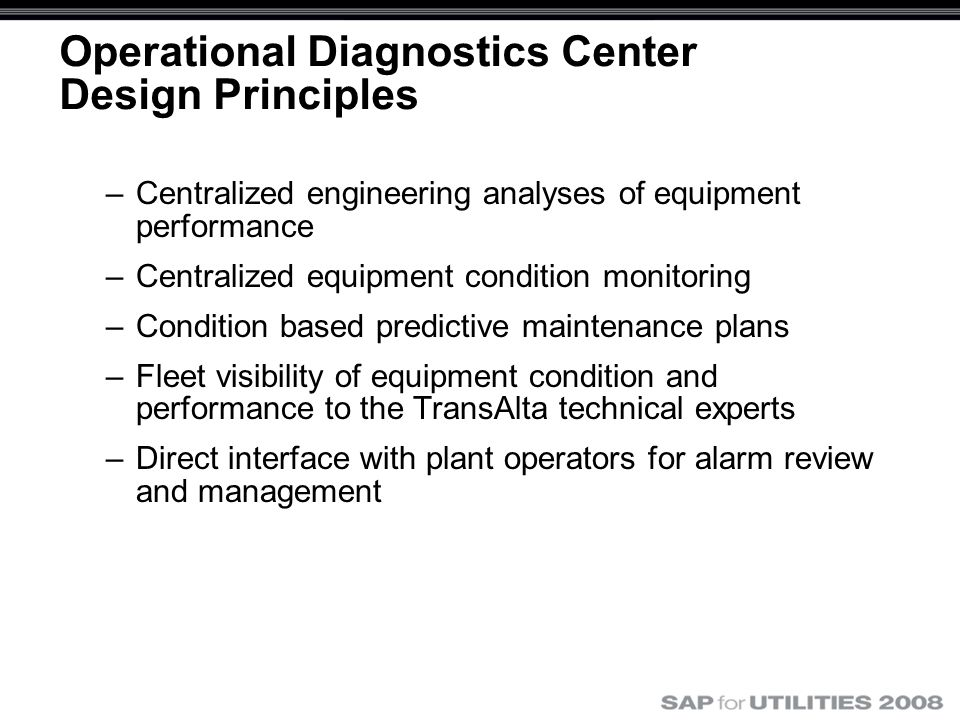 Operational Diagnostics Center Design Principles –Centralized engineering analyses of equipment performance –Centralized equipment condition monitoring –Condition based predictive maintenance plans –Fleet visibility of equipment condition and performance to the TransAlta technical experts –Direct interface with plant operators for alarm review and management