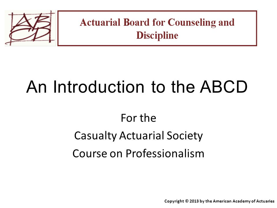 An Introduction to the ABCD For the Casualty Actuarial Society Course on Professionalism Copyright © 2013 by the American Academy of Actuaries