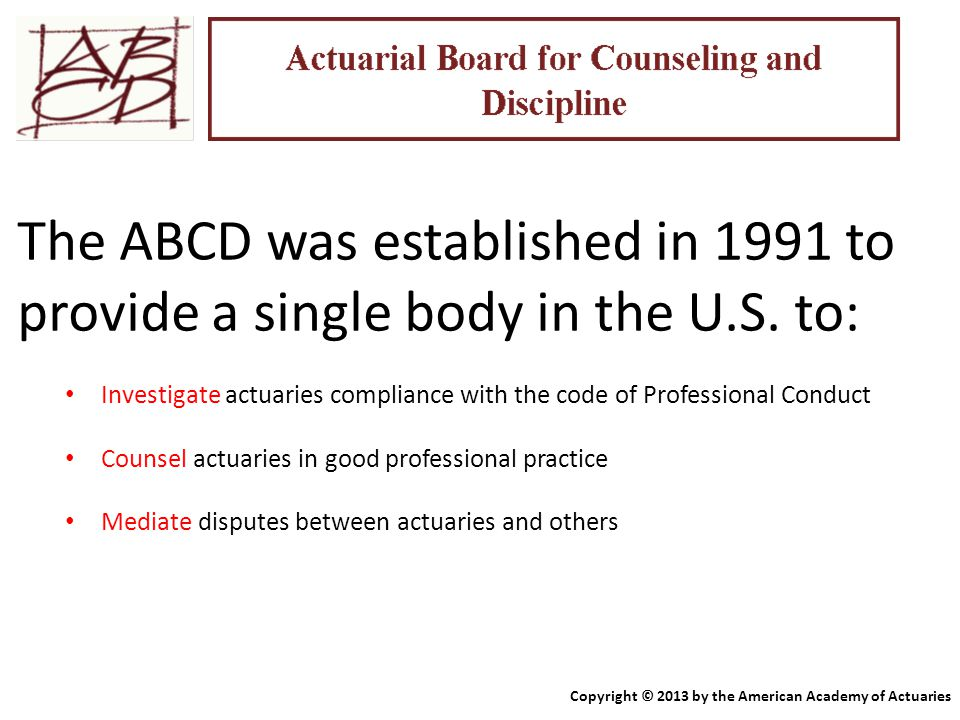 The ABCD was established in 1991 to provide a single body in the U.S. to: Investigate actuaries compliance with the code of Professional Conduct Couns