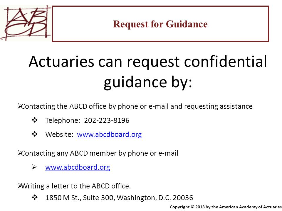 Request for Guidance Actuaries can request confidential guidance by:  Contacting the ABCD office by phone or e-mail and requesting assistance  Telep