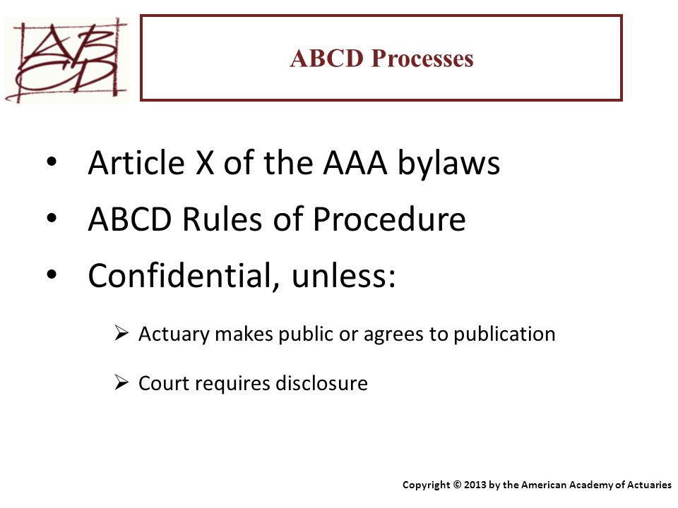 ABCD Processes Article X of the AAA bylaws ABCD Rules of Procedure Confidential, unless:  Actuary makes public or agrees to publication  Court requi