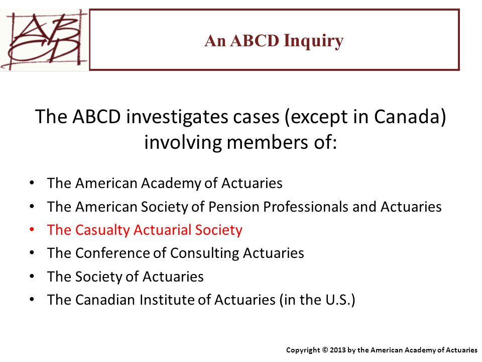 An ABCD Inquiry The ABCD investigates cases (except in Canada) involving members of: The American Academy of Actuaries The American Society of Pension