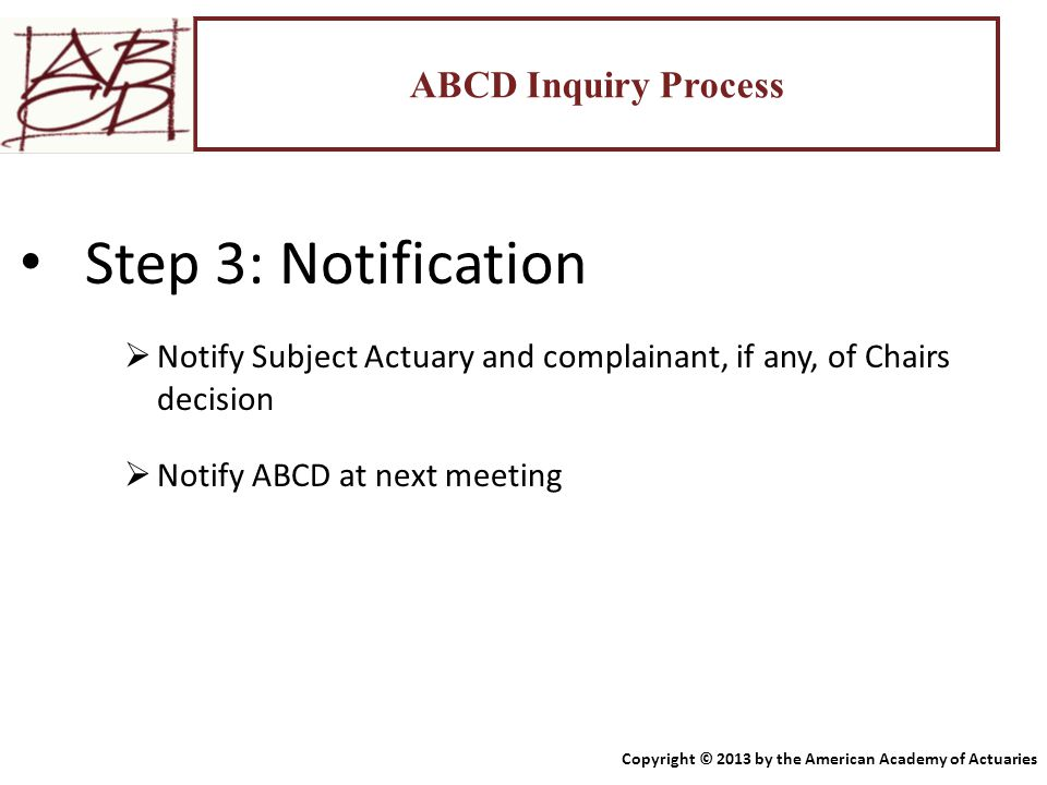ABCD Inquiry Process Step 3: Notification  Notify Subject Actuary and complainant, if any, of Chairs decision  Notify ABCD at next meeting Copyright