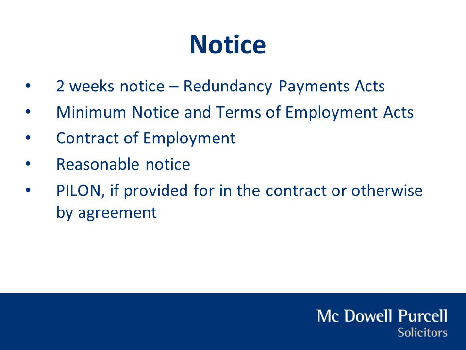 Notice 2 weeks notice – Redundancy Payments Acts Minimum Notice and Terms of Employment Acts Contract of Employment Reasonable notice PILON, if provid