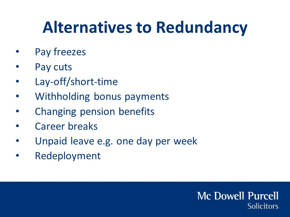 Alternatives to Redundancy Pay freezes Pay cuts Lay-off/short-time Withholding bonus payments Changing pension benefits Career breaks Unpaid leave e.g