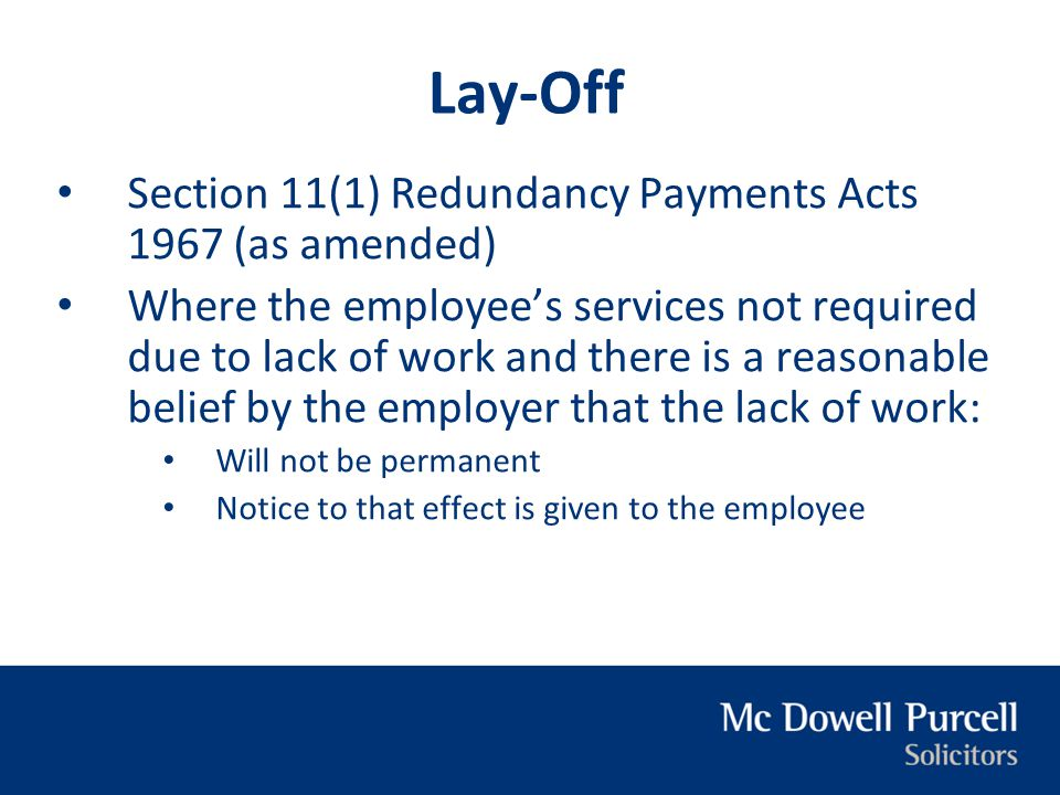Lay-Off Section 11(1) Redundancy Payments Acts 1967 (as amended) Where the employee's services not required due to lack of work and there is a reasona