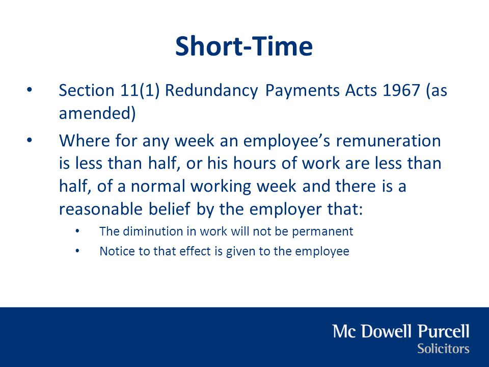 Short-Time Section 11(1) Redundancy Payments Acts 1967 (as amended) Where for any week an employee's remuneration is less than half, or his hours of w