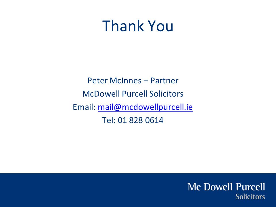 Thank You Peter McInnes – Partner McDowell Purcell Solicitors Email: mail@mcdowellpurcell.iemail@mcdowellpurcell.ie Tel: 01 828 0614