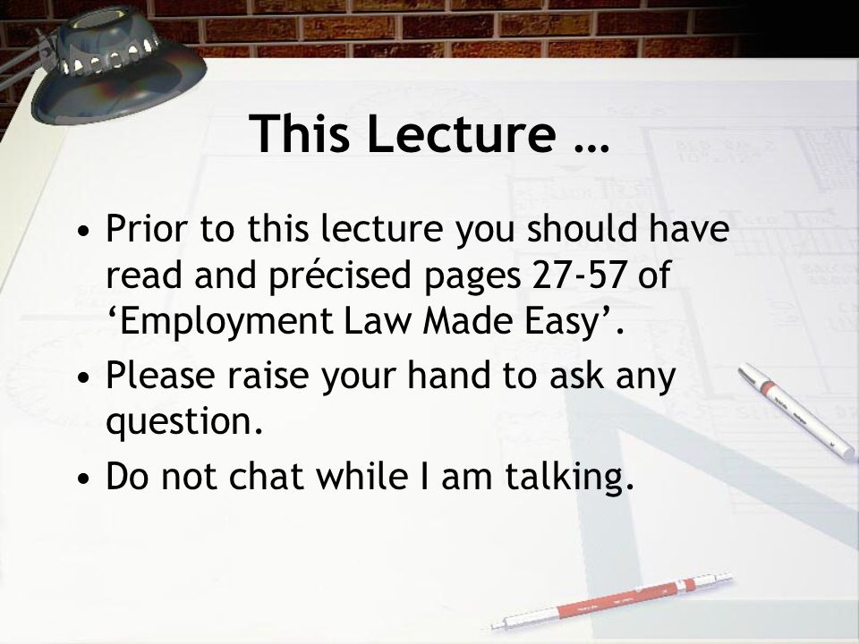This Lecture … Prior to this lecture you should have read and précised pages 27-57 of 'Employment Law Made Easy'.