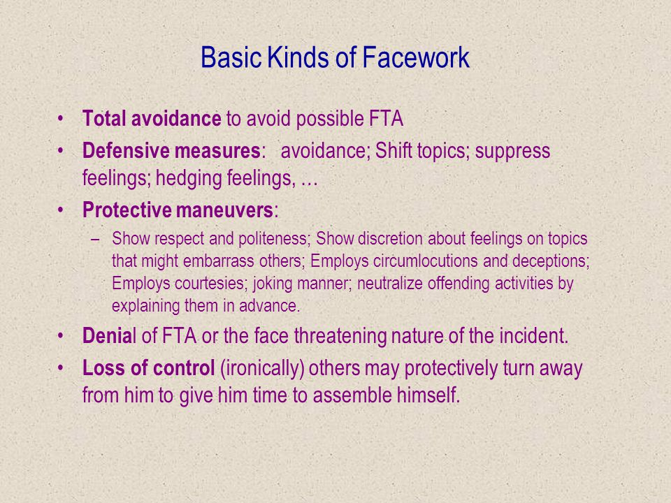 Face continued Rule of self respect : –One is expected to maintain face Rule of considerateness : –person must go to certain lengths to save the feelings and the face of others present.