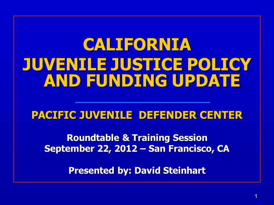 1 CALIFORNIA JUVENILE JUSTICE POLICY AND FUNDING UPDATE PACIFIC JUVENILE DEFENDER CENTER Roundtable & Training Session September 22, 2012 – San Francisco, CA Presented by: David Steinhart