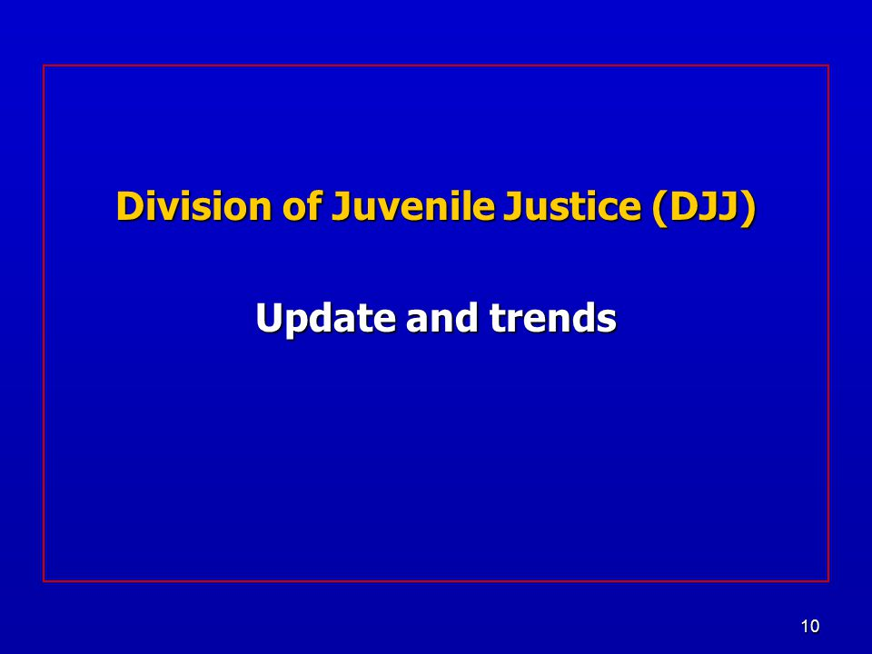 10 Division of Juvenile Justice (DJJ) Update and trends