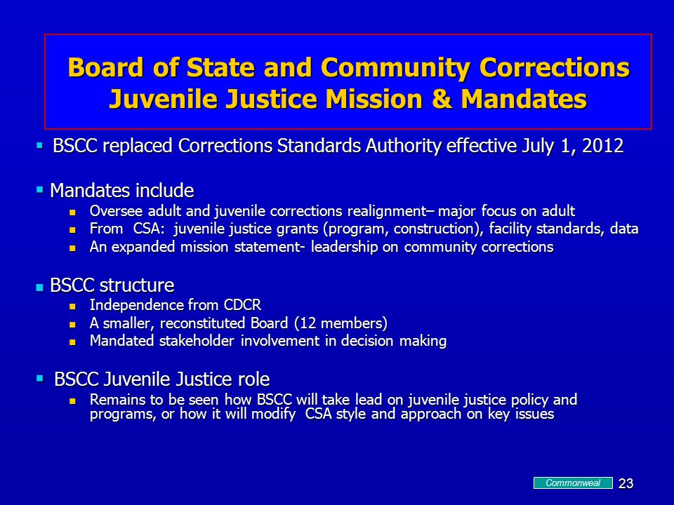 23 Csa and bscc  BSCC replaced Corrections Standards Authority effective July 1, 2012  Mandates include Oversee adult and juvenile corrections realignment– major focus on adult Oversee adult and juvenile corrections realignment– major focus on adult From CSA: juvenile justice grants (program, construction), facility standards, data From CSA: juvenile justice grants (program, construction), facility standards, data An expanded mission statement- leadership on community corrections An expanded mission statement- leadership on community corrections BSCC structure BSCC structure Independence from CDCR Independence from CDCR A smaller, reconstituted Board (12 members) A smaller, reconstituted Board (12 members) Mandated stakeholder involvement in decision making Mandated stakeholder involvement in decision making  BSCC Juvenile Justice role Remains to be seen how BSCC will take lead on juvenile justice policy and programs, or how it will modify CSA style and approach on key issues Remains to be seen how BSCC will take lead on juvenile justice policy and programs, or how it will modify CSA style and approach on key issues Board of State and Community Corrections Juvenile Justice Mission & Mandates Commonweal