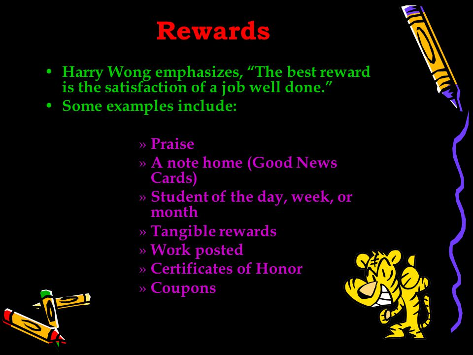 Rewards Harry Wong emphasizes, The best reward is the satisfaction of a job well done. Some examples include: » Praise » A note home (Good News Cards) » Student of the day, week, or month » Tangible rewards » Work posted » Certificates of Honor » Coupons