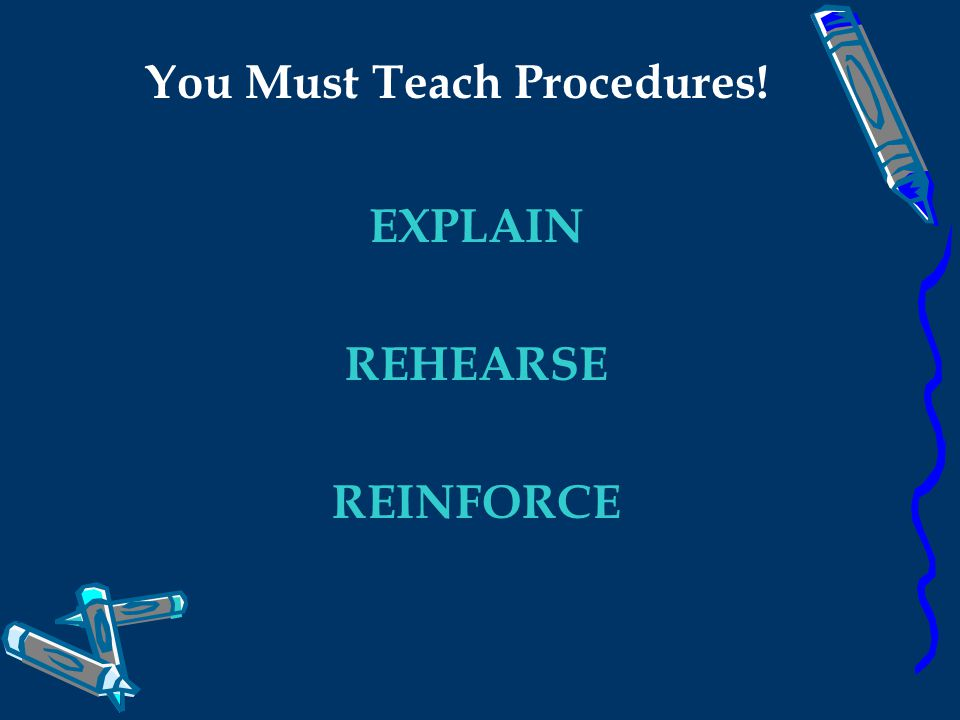 You Must Teach Procedures! EXPLAIN REHEARSE REINFORCE