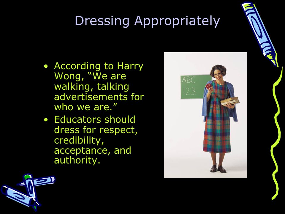 Dressing Appropriately According to Harry Wong, We are walking, talking advertisements for who we are. Educators should dress for respect, credibility, acceptance, and authority.
