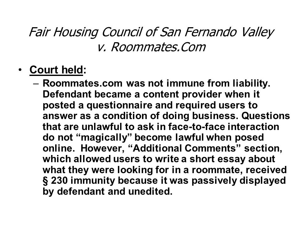 Court held: –Roommates.com was not immune from liability. Defendant became a content provider when it posted a questionnaire and required users to ans