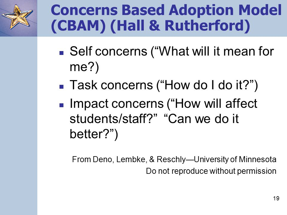18 High Medium Low Concerns-Based Adoption Model (CBAM) Hall & Rutherford (1977) Impact on Self Management Concerns System-Level Impact