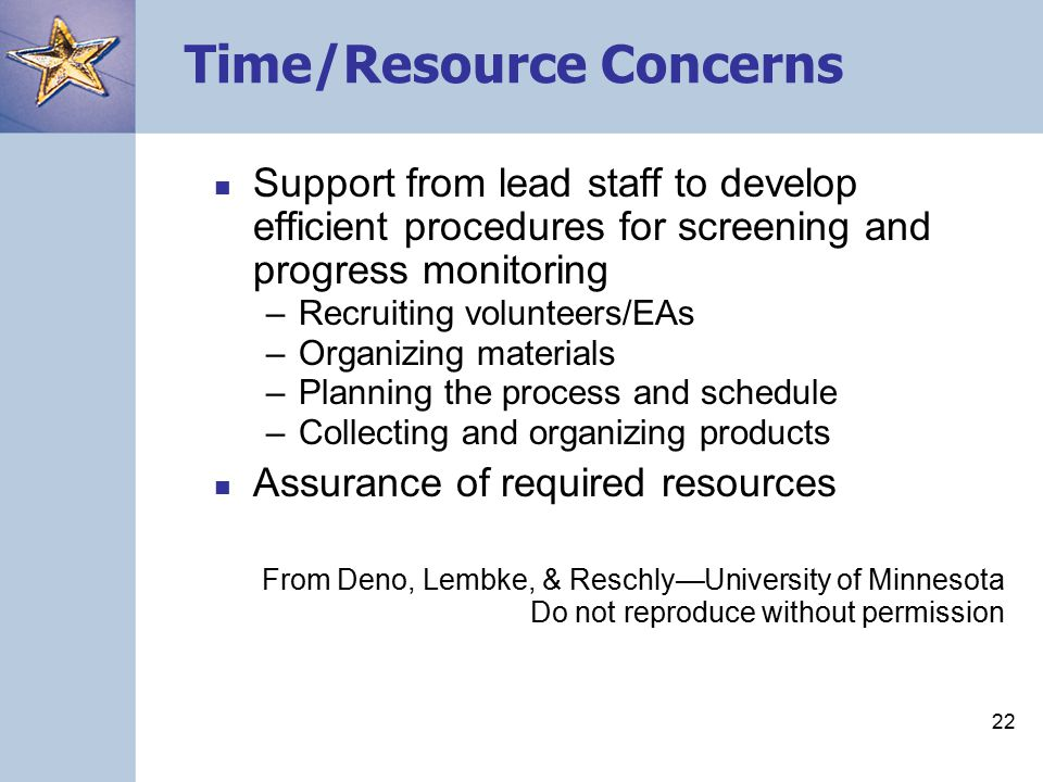 21 CBM Concerns Self –Time/resources –Value/validity –Accountability/consequences Task –Interpretation of data –Intervention availability/feasibility/resources Other –(Remains to be seen) From Deno, Lembke, & Reschly—University of Minnesota Do not reproduce without permission