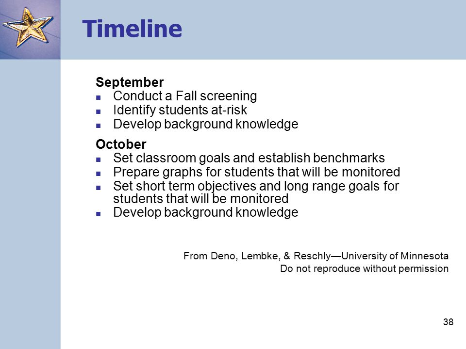 37 Timeline July/August Decide on the level at which you will proceed (classroom, grade, or school-wide) Prepare materials Decide on a monitoring schedule Practice probe administration and scoring Develop a data-management system Develop background knowledge From Deno, Lembke, & Reschly—University of Minnesota Do not reproduce without permission