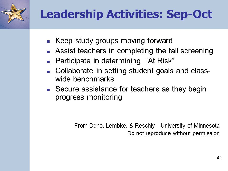 40 Leadership Team Activities (PreFall) Review study group activities Provide leadership in developing a plan for screening Promote a discussion among the teachers about the role that data are going to play in school improvement Find times for study groups From Deno, Lembke, & Reschly—University of Minnesota Do not reproduce without permission