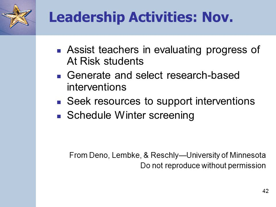 41 Leadership Activities: Sep-Oct Keep study groups moving forward Assist teachers in completing the fall screening Participate in determining At Risk Collaborate in setting student goals and class- wide benchmarks Secure assistance for teachers as they begin progress monitoring From Deno, Lembke, & Reschly—University of Minnesota Do not reproduce without permission