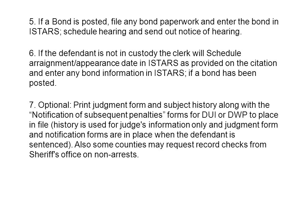 5. If a Bond is posted, file any bond paperwork and enter the bond in ISTARS; schedule hearing and send out notice of hearing. 6. If the defendant is