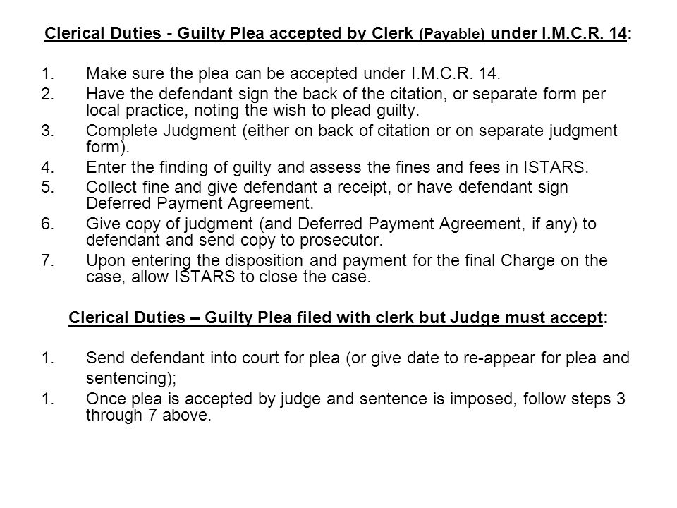 Clerical Duties - Guilty Plea accepted by Clerk (Payable) under I.M.C.R. 14: 1.Make sure the plea can be accepted under I.M.C.R. 14. 2.Have the defend