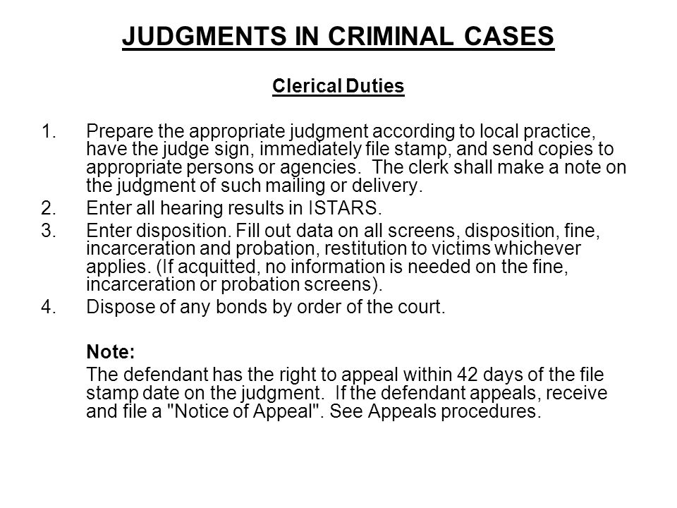 JUDGMENTS IN CRIMINAL CASES Clerical Duties 1.Prepare the appropriate judgment according to local practice, have the judge sign, immediately file stam