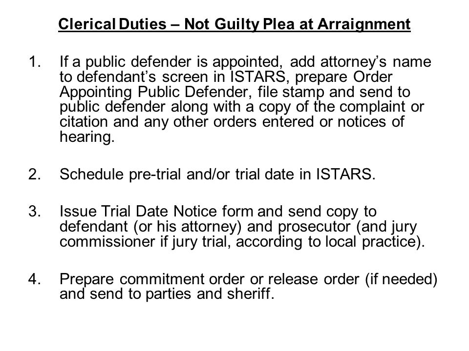 Clerical Duties – Not Guilty Plea at Arraignment 1.If a public defender is appointed, add attorney's name to defendant's screen in ISTARS, prepare Ord