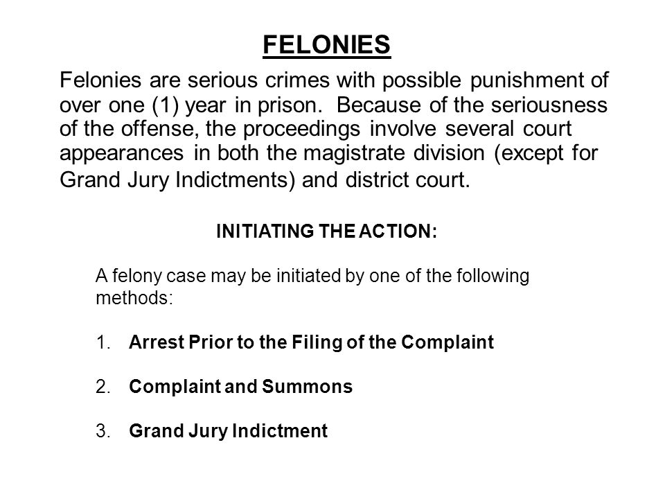 FELONIES Felonies are serious crimes with possible punishment of over one (1) year in prison. Because of the seriousness of the offense, the proceedin