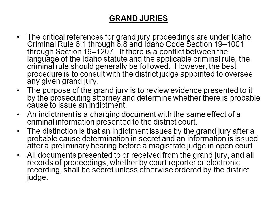GRAND JURIES The critical references for grand jury proceedings are under Idaho Criminal Rule 6.1 through 6.8 and Idaho Code Section 19–1001 through S