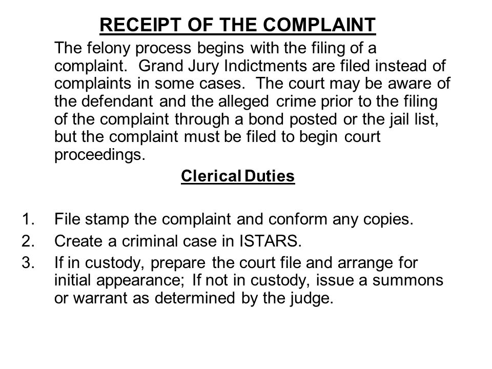 RECEIPT OF THE COMPLAINT The felony process begins with the filing of a complaint. Grand Jury Indictments are filed instead of complaints in some case