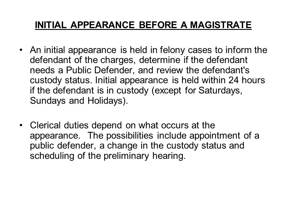 INITIAL APPEARANCE BEFORE A MAGISTRATE An initial appearance is held in felony cases to inform the defendant of the charges, determine if the defendan