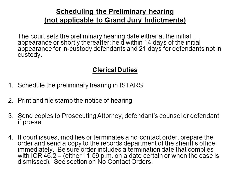 Scheduling the Preliminary hearing (not applicable to Grand Jury Indictments) The court sets the preliminary hearing date either at the initial appear