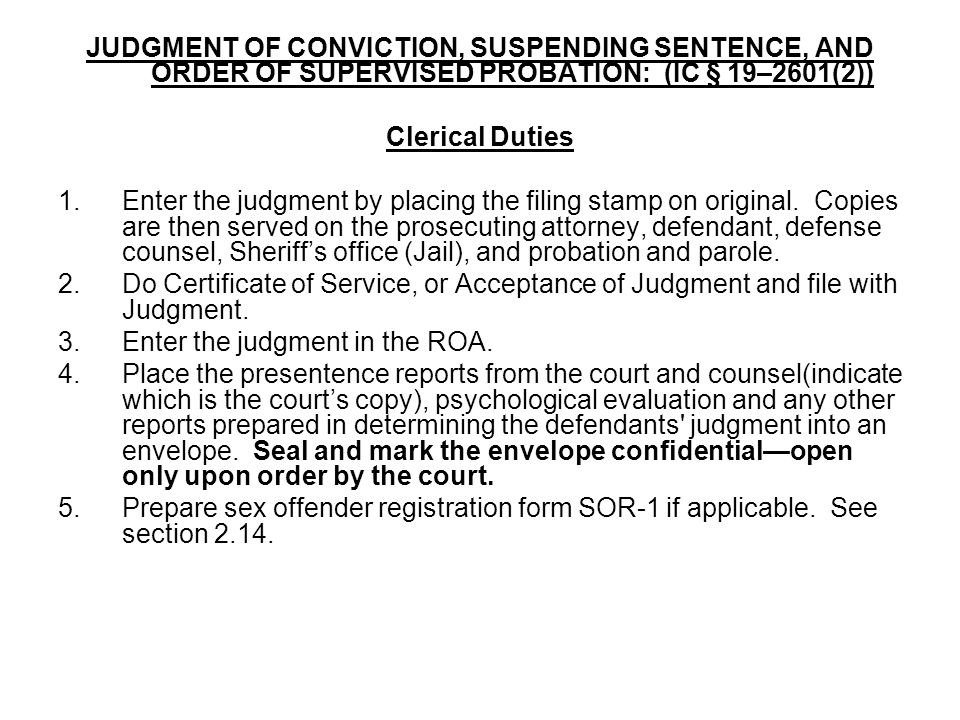 JUDGMENT OF CONVICTION, SUSPENDING SENTENCE, AND ORDER OF SUPERVISED PROBATION: (IC § 19–2601(2)) Clerical Duties 1.Enter the judgment by placing the