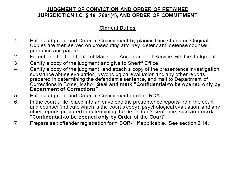 JUDGMENT OF CONVICTION AND ORDER OF RETAINED JURISDICTION I.C. § 19–2601(4), AND ORDER OF COMMITMENT Clerical Duties 1.Enter Judgment and Order of Com