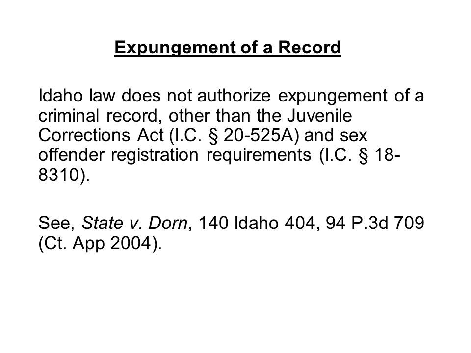 Expungement of a Record Idaho law does not authorize expungement of a criminal record, other than the Juvenile Corrections Act (I.C. § 20-525A) and se