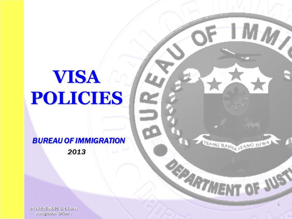 VISA POLICIES BUREAU OF IMMIGRATION 2013 1 BY ARCHEMIDES O. SIGUAN Immigration Officer I