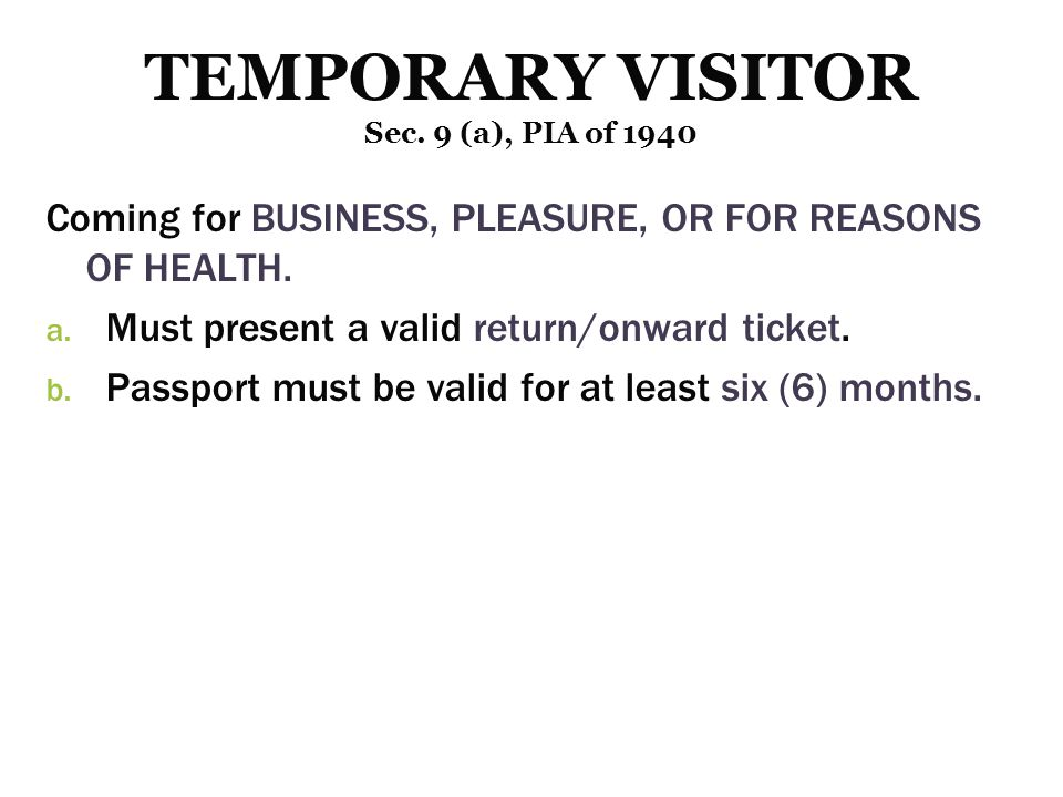 Coming for BUSINESS, PLEASURE, OR FOR REASONS OF HEALTH. a. a. Must present a valid return/onward ticket. b. b. Passport must be valid for at least si
