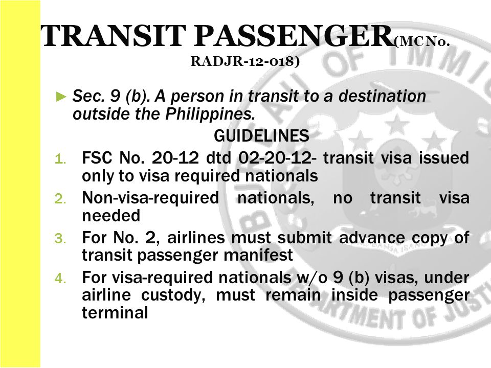 ► ► Sec. 9 (b). A person in transit to a destination outside the Philippines. GUIDELINES 1. 1. FSC No. 20-12 dtd 02-20-12- transit visa issued only to