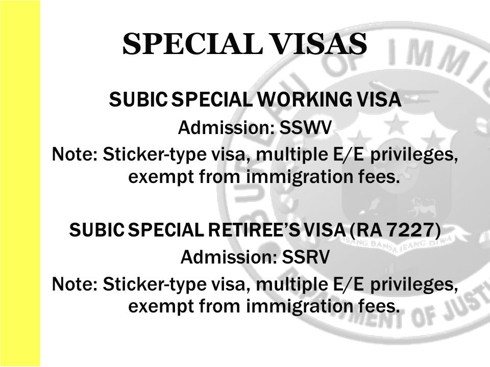 SUBIC SPECIAL WORKING VISA Admission: SSWV Note: Sticker-type visa, multiple E/E privileges, exempt from immigration fees.