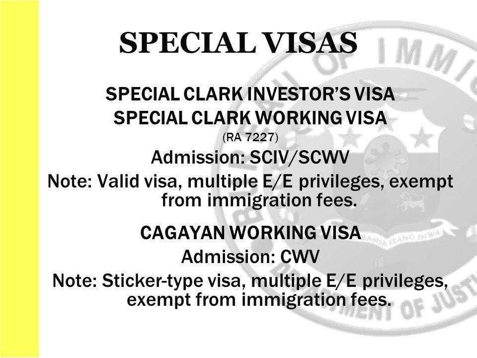 SPECIAL CLARK INVESTOR'S VISA SPECIAL CLARK WORKING VISA (RA 7227) Admission: SCIV/SCWV Note: Valid visa, multiple E/E privileges, exempt from immigration fees.