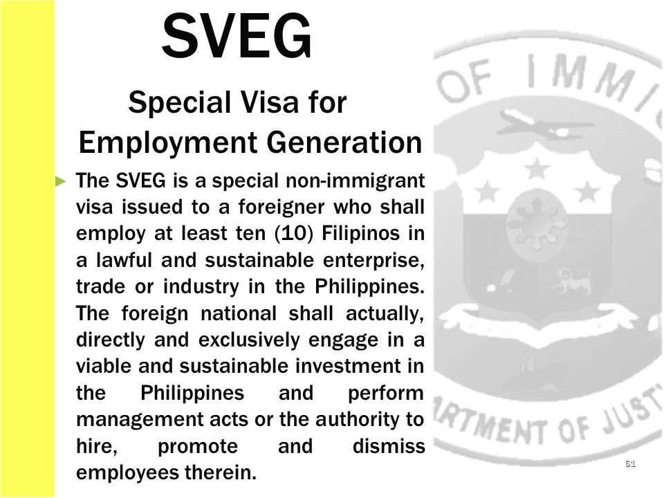 61 SVEG Special Visa for Employment Generation ► ► The SVEG is a special non-immigrant visa issued to a foreigner who shall employ at least ten (10) Filipinos in a lawful and sustainable enterprise, trade or industry in the Philippines.