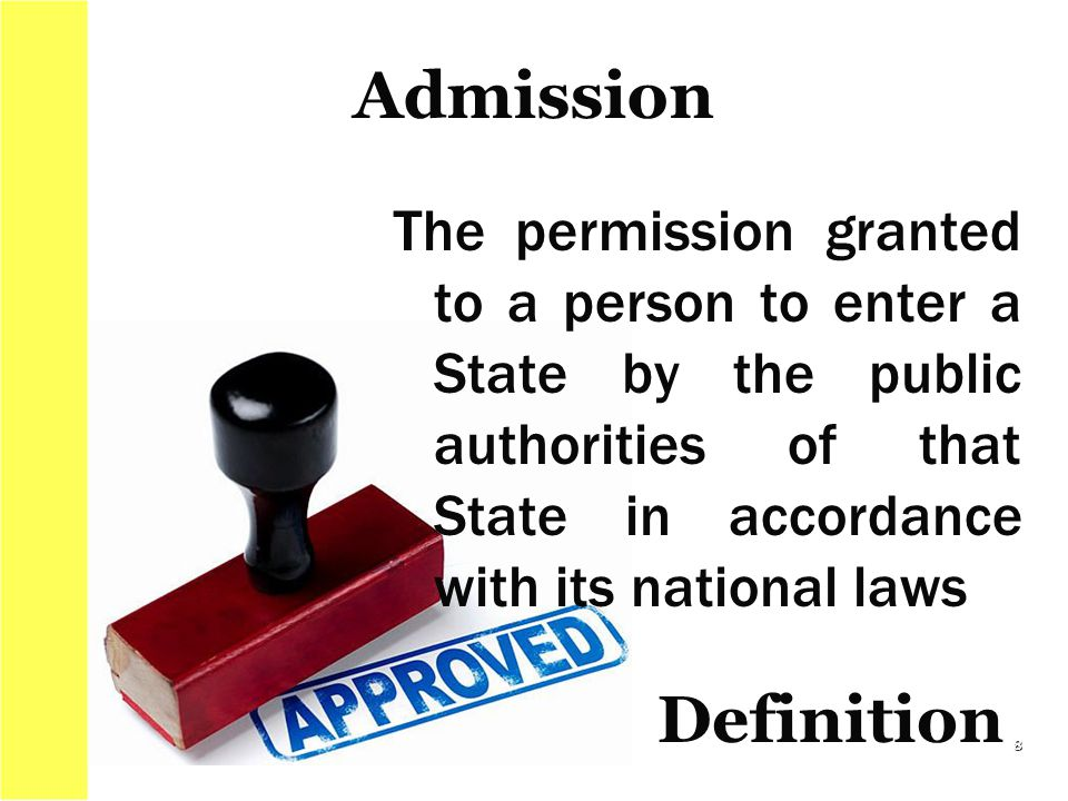 The permission granted to a person to enter a State by the public authorities of that State in accordance with its national laws Admission 8 Definitio